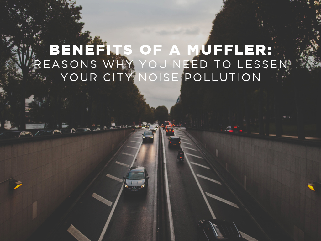 Benefits of a Muffler: Reasons Why You Need to Lessen Your City Noise Pollution